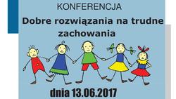 13.06.2017 |  Konferencja - Dobre rozwiązania na trudne zachowania